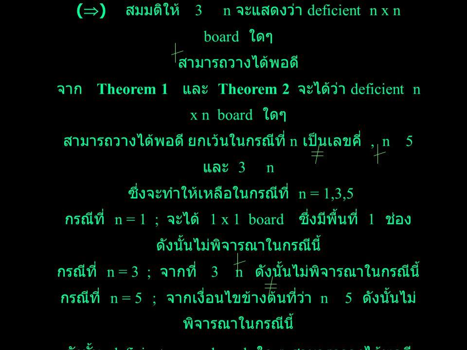 Theorem 3 : ถ้า n 5 จะได้ว่า deficient n x n board ใด ๆ สามารถวาง tromioes ได้พอดี ก็ต่อเมื่อ 3 n Proof : กำหนดให้ n 5 (  ) สมมติให้ deficient n x n board ใด ๆ สามารถวาง ได้พอดี จาก deficient n x n board มีพื้นที่ n 2 -1 ช่อง และ tromioes มีพื้นที่ 3 ช่อง จะได้ว่า 3  ( n 2 -1 ) แต่จาก 3 1 นั่นคือ 3 n 2 ดังนั้น 3 n ด้วย