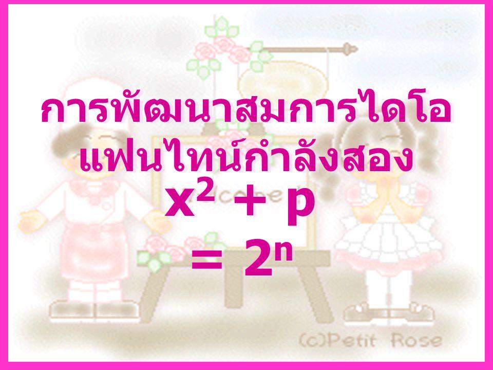 วิธีการ พิจารณาสมการ x 2 + p = 2 n สนใจผลเฉลยที่เป็นจำนวน เต็ม เมื่อ p เป็นจำนวนเฉพาะคี่ ใดๆโดยกำหนดให้ผลเฉลยที่ เป็นจำนวนเต็มของสมการอยู่ใน รูป ( x 0, n 0 )