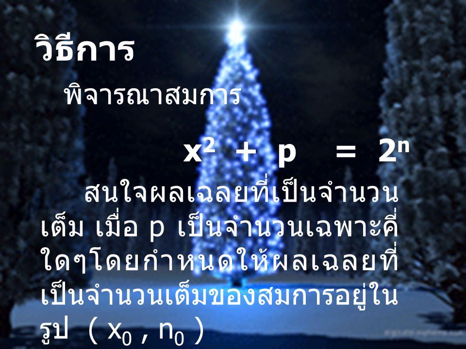 วิธีการ พิจารณาสมการ x 2 + p = 2 n สนใจผลเฉลยที่เป็นจำนวน เต็ม เมื่อ p เป็นจำนวนเฉพาะคี่ ใดๆโดยกำหนดให้ผลเฉลยที่ เป็นจำนวนเต็มของสมการอยู่ใน รูป ( x 0