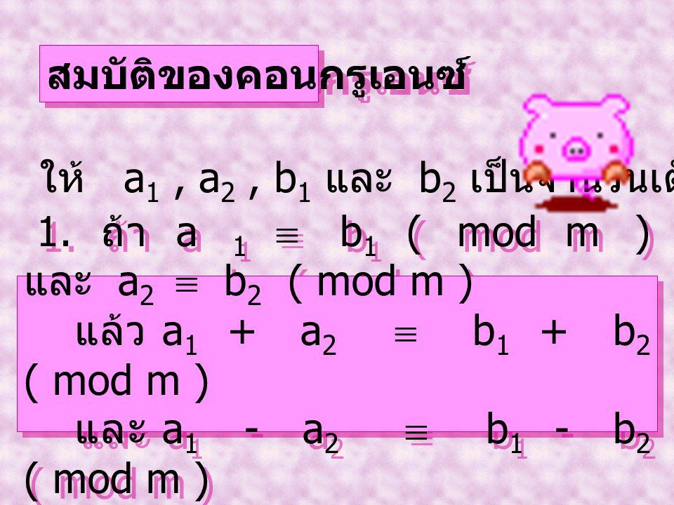 สมบัติของคอนกรูเอนซ์ ให้ a 1, a 2, b 1 และ b 2 เป็นจำนวนเต็มใดๆ 1. ถ้า a 1  b 1 ( mod m ) และ a 2  b 2 ( mod m ) แล้ว a 1 + a 2  b 1 + b 2 ( mod m