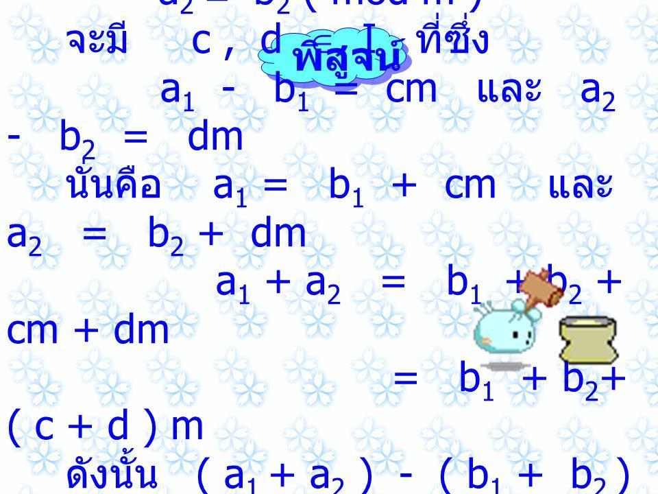 เพราะว่า a 1  b 1 ( mod m ) และ a 2  b 2 ( mod m ) จะมี c, d  I ที่ซึ่ง a 1 - b 1 = cm และ a 2 - b 2 = dm นั่นคือ a 1 = b 1 + cm และ a 2 = b 2 + dm