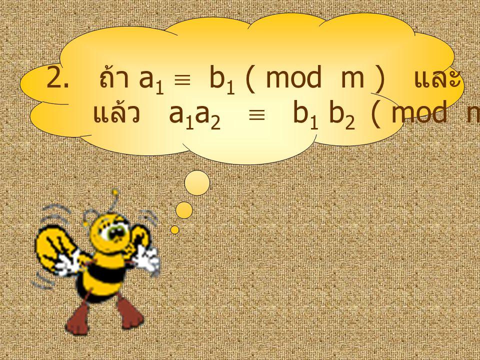 2. ถ้า a 1  b 1 ( mod m ) และ a 2  b 2 ( mod m ) แล้ว a 1 a 2  b 1 b 2 ( mod m )