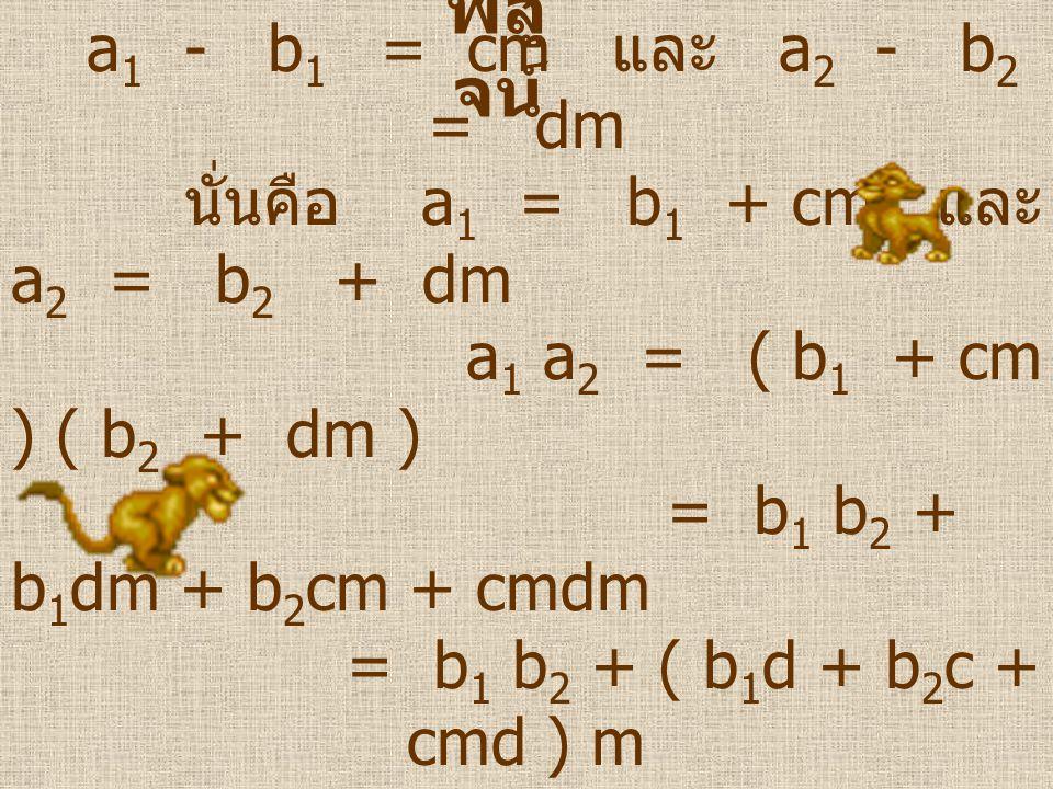 พิสู จน์ ให้ a 1  b 1 ( mod m ) และ a 2  b 2 ( mod m ) จะมี c, d  I ที่ซึ่ง a 1 - b 1 = cm และ a 2 - b 2 = dm นั่นคือ a 1 = b 1 + cm และ a 2 = b 2