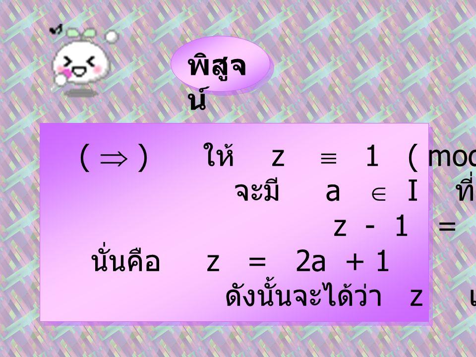 พิสูจ น์ (  ) ให้ z  1 ( mod 2 ) จะมี a  I ที่ซึ่ง z - 1 = 2a นั่นคือ z = 2a + 1 ดังนั้นจะได้ว่า z เป็นจำนวนเต็มคี่