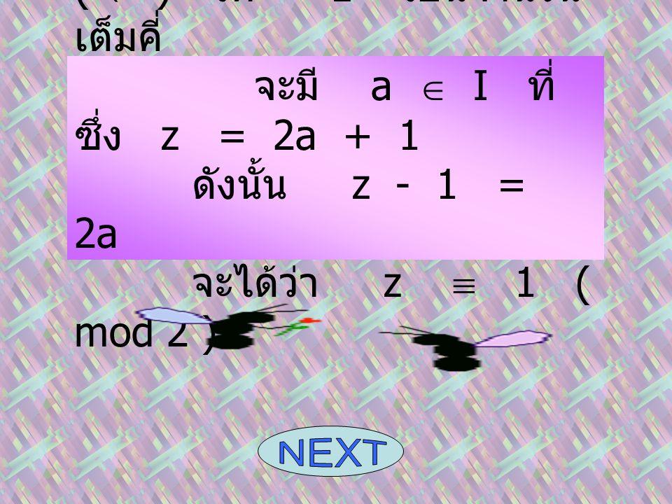 (  ) ให้ z เป็นจำนวน เต็มคี่ จะมี a  I ที่ ซึ่ง z = 2a + 1 ดังนั้น z - 1 = 2a จะได้ว่า z  1 ( mod 2 )