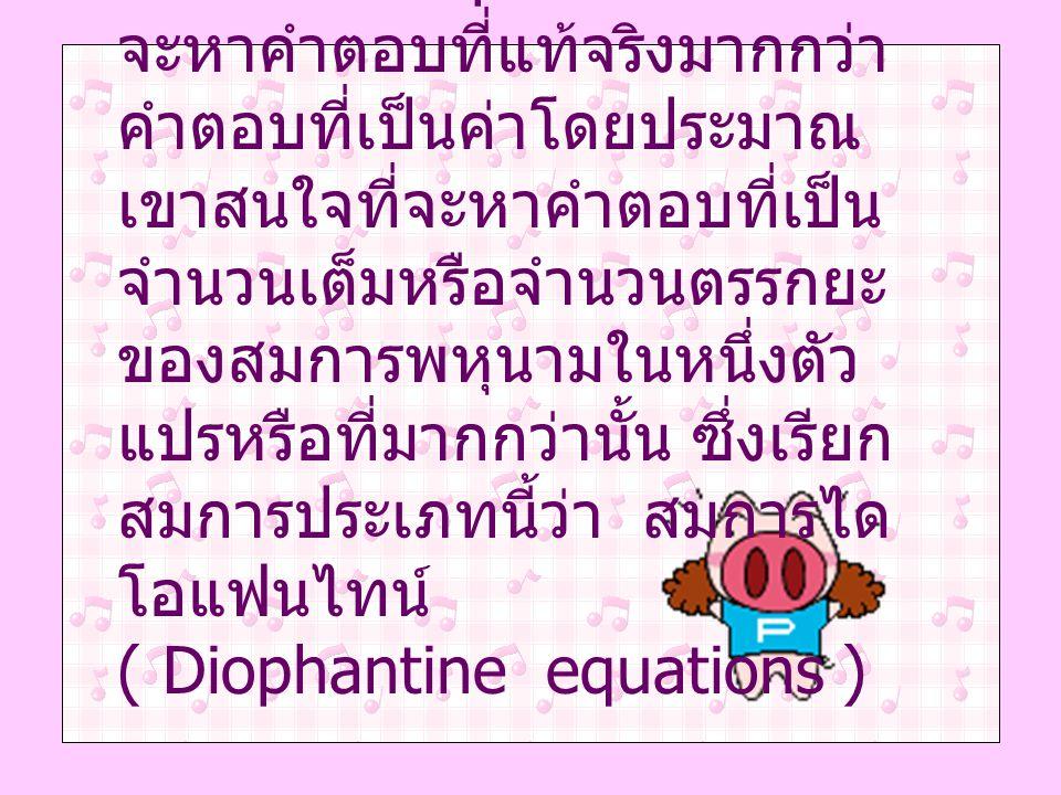Diophantus สนใจที่ จะหาคำตอบที่แท้จริงมากกว่า คำตอบที่เป็นค่าโดยประมาณ เขาสนใจที่จะหาคำตอบที่เป็น จำนวนเต็มหรือจำนวนตรรกยะ ของสมการพหุนามในหนึ่งตัว แป