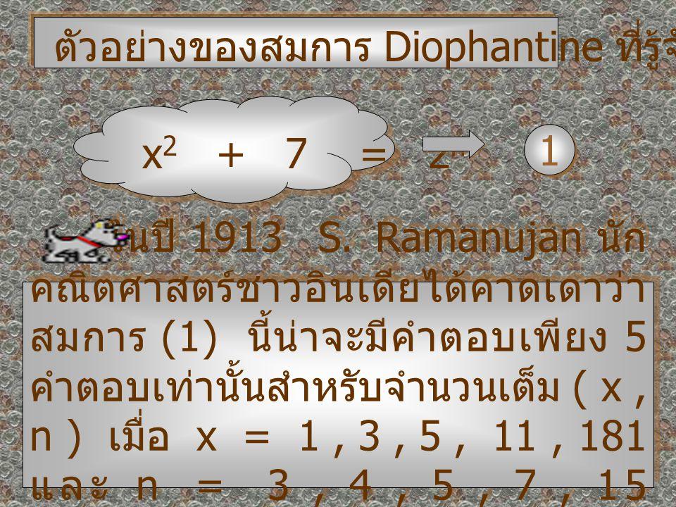 ตัวอย่างของสมการ Diophantine ที่รู้จักกันคือ x 2 + 7 = 2 n 1 1 ในปี 1913 S. Ramanujan นัก คณิตศาสตร์ชาวอินเดียได้คาดเดาว่า สมการ (1) นี้น่าจะมีคำตอบเพ