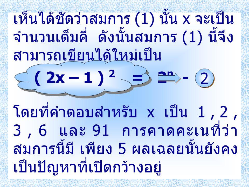 เห็นได้ชัดว่าสมการ (1) นั้น x จะเป็น จำนวนเต็มคี่ ดังนั้นสมการ (1) นี้จึง สามารถเขียนได้ใหม่เป็น ( 2x – 1 ) 2 = 2 n - 7 โดยที่คำตอบสำหรับ x เป็น 1, 2,