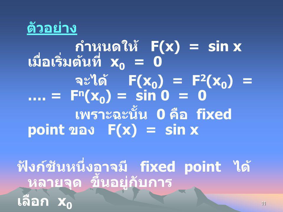 10 Fixed Point ในกรณีที่ทำซ้ำไปเรื่อย ๆ ปรากฏว่าได้ค่า เท่าเดิมเราจะเรียกค่านั้นว่า Fixed Point กล่าวคือ ที่ F(x 0 ) = x 0 ซึ่งจะได้ว่า F 2 (x 0 ) = F