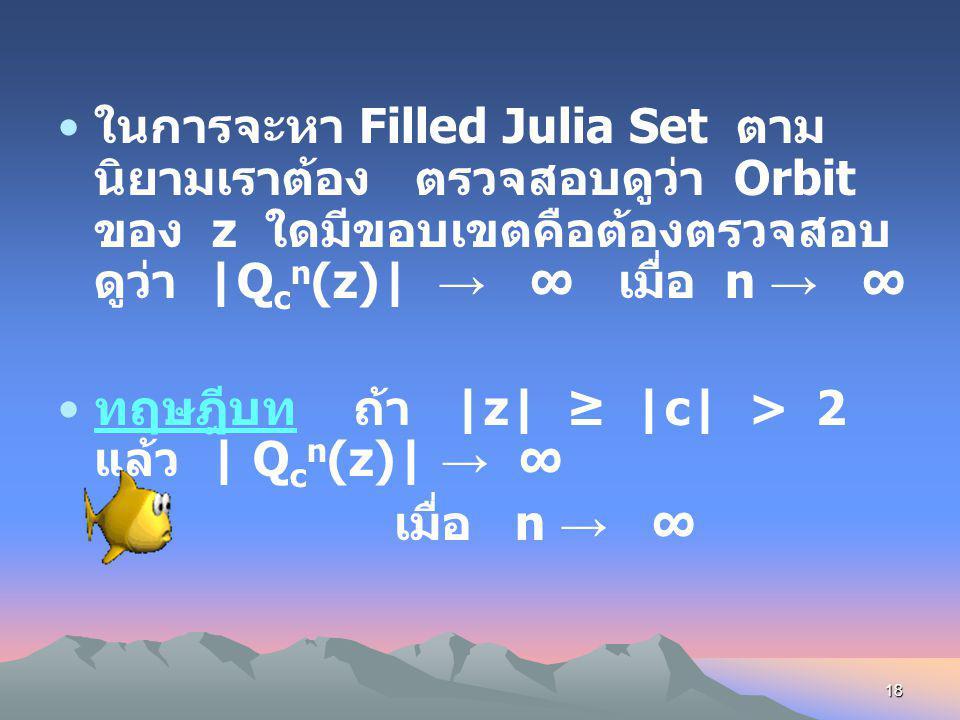17 นิยาม Orbit ของ z ภายใต้ Q c (z) จะมีขอบเขต (bounded) ถ้ามี K ที่ทำให้ |Q c n (z)| < K ทุก n นิยาม Filled Julia Set ของ Q c (z) คือ เซตของจุดซึ่ง O
