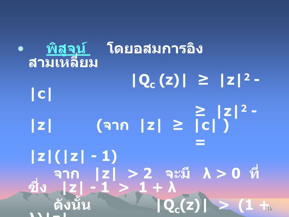 18 ในการจะหา Filled Julia Set ตาม นิยามเราต้อง ตรวจสอบดูว่า Orbit ของ z ใดมีขอบเขตคือต้องตรวจสอบ ดูว่า |Q c n (z)| → ∞ เมื่อ n → ∞ ทฤษฎีบท ถ้า |z| ≥ |