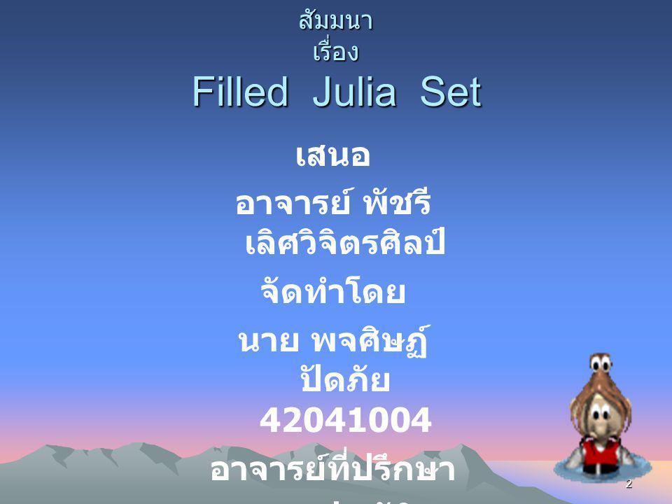 2 สัมมนา เรื่อง Filled Julia Set เสนอ อาจารย์ พัชรี เลิศวิจิตรศิลป์ จัดทำโดย นาย พจศิษฏ์ ปัดภัย 42041004 อาจารย์ที่ปรึกษา ผศ.