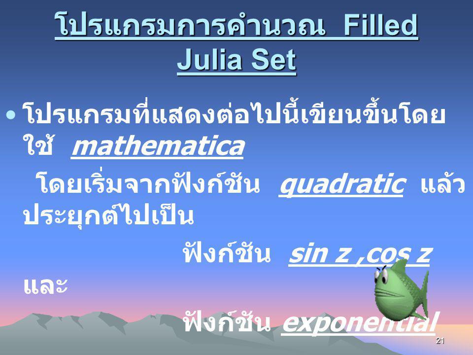 20 การคำนวณ Filled Julia Set แนวคิด เราจะอาศัยหลักการตามทฤษฎี ข้างต้นคือจะแบ่งพื้นที่บนระนาบออกเป็น ตารางจุดเล็ก ๆ แล้วตรวจดูว่าจุดในตาราง นั้นมี Orbi