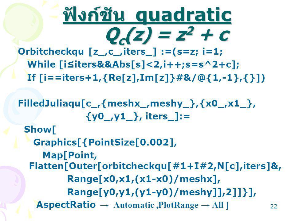 21 โปรแกรมการคำนวณ Filled Julia Set โปรแกรมที่แสดงต่อไปนี้เขียนขึ้นโดย ใช้ mathematica โดยเริ่มจากฟังก์ชัน quadratic แล้ว ประยุกต์ไปเป็น ฟังก์ชัน sin