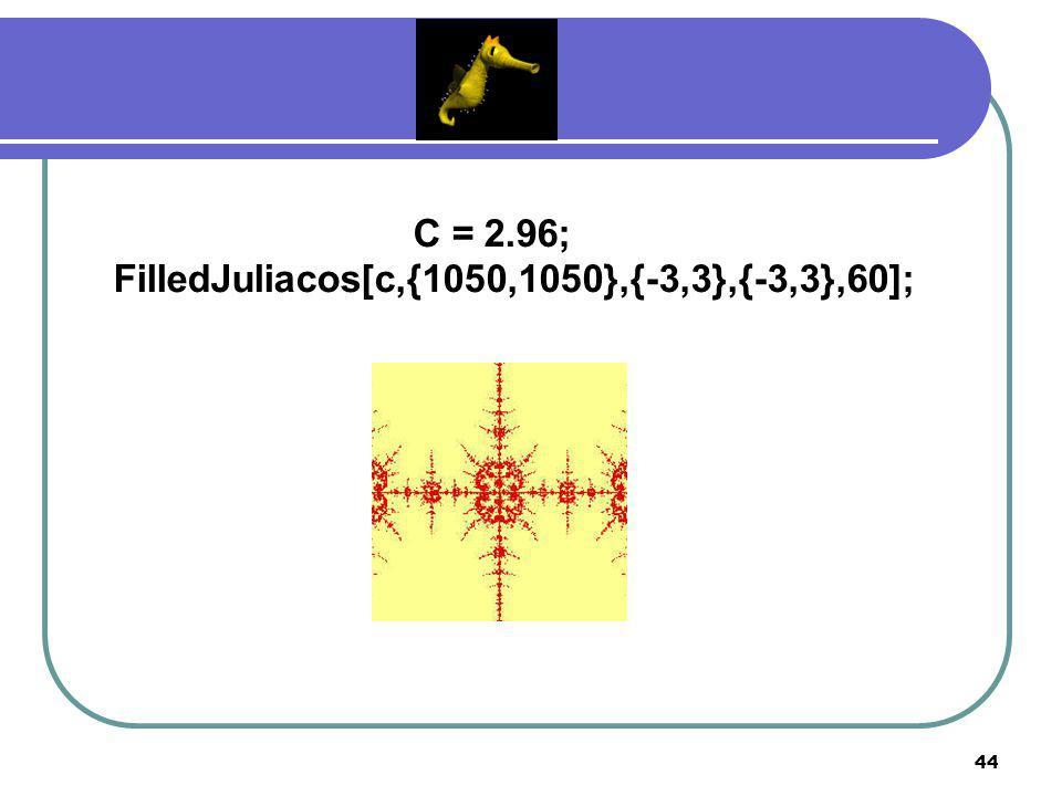43 ฟังก์ชัน cos z F c (z) = (c) cos z Orbitcheckcos [z_,c_,iters_] :=(s=z; i=1; While [i≤iters&&Abs[s]<50,i++;s=c*cos[s]]; If [i==iters+1,{Re[z],Im[z]