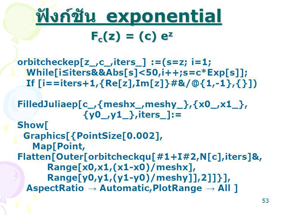 53 ฟังก์ชัน exponential F c (z) = (c) e z orbitcheckep[z_,c_,iters_] :=(s=z; i=1; While[i≤iters&&Abs[s]<50,i++;s=c*Exp[s]]; If [i==iters+1,{Re[z],Im[z]}#&/@{1,-1},{}]) FilledJuliaep[c_,{meshx_,meshy_},{x0_,x1_}, {y0_,y1_},iters_]:= Show[ Graphics[{PointSize[0.002], Map[Point, Flatten[Outer[orbitcheckqu[#1+I#2,N[c],iters]&, Range[x0,x1,(x1-x0)/meshx], Range[y0,y1,(y1-y0)/meshy]],2]]}], AspectRatio → Automatic,PlotRange → All ]