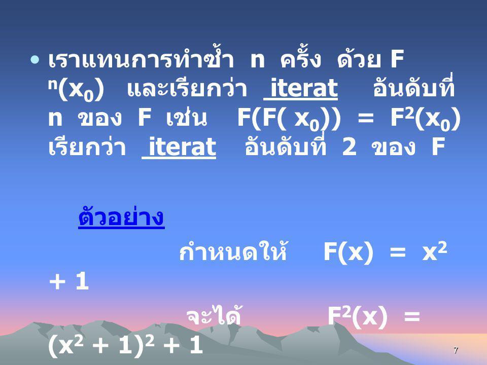 6 Iteration กำหนดให้ F เป็นฟังก์ชัน เลือก x 0 เป็นค่าเริ่มต้นแทนลงใน F แล้วได้ผลลัพธ์คือ x 1 แล้วนำ x 1 แทน ลงใน F ทำซ้ำไป เรื่อย ๆ แสดงได้ ดังนี้ F(x