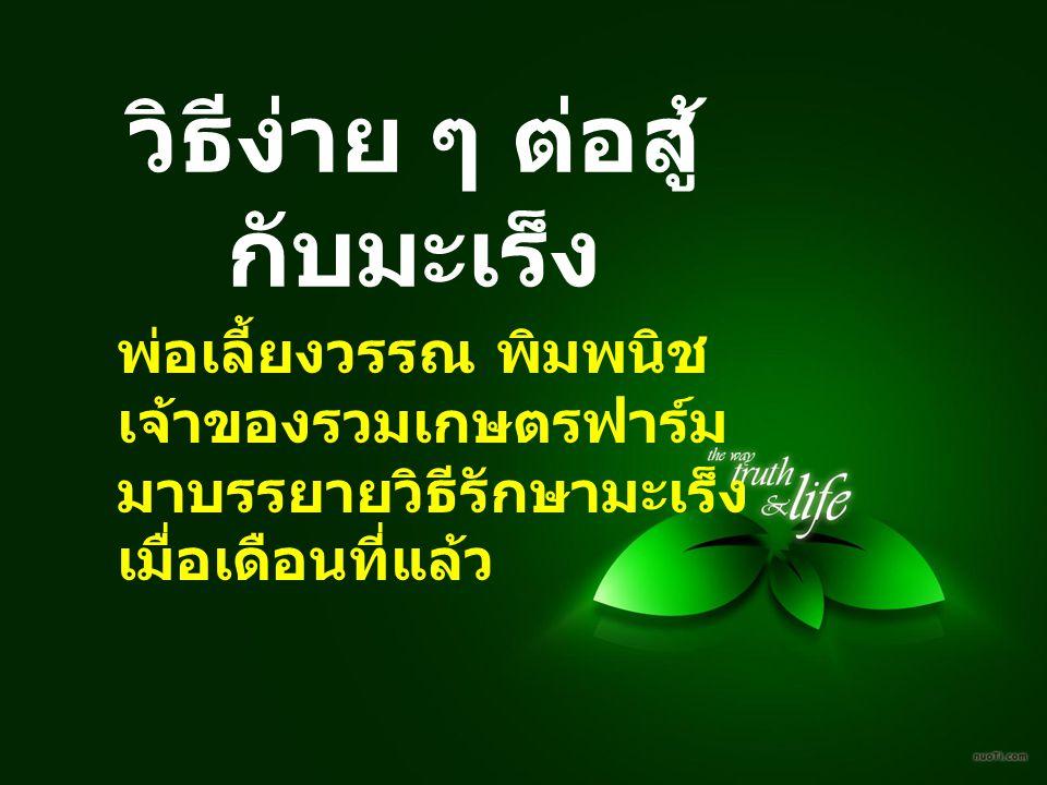 ผมเห็นว่ามีประโยชน์ จึงนำมาถ่ายทอดให้เพื่อนๆ ฟัง ดังนี้ พ่อเลี้ยงวรรณฯ อายุ 60 ปี เป็นมะเร็งขั้นสุดท้าย ที่กระดูกสันหลัง คุณหมอทั้งไทยและเยอรมัน
