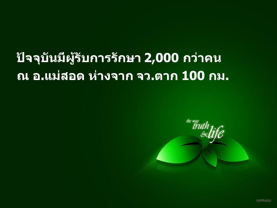 ปัจจุบันมีผู้รับการรักษา 2,000 กว่าคน ณ อ.แม่สอด ห่างจาก จว.ตาก 100 กม.