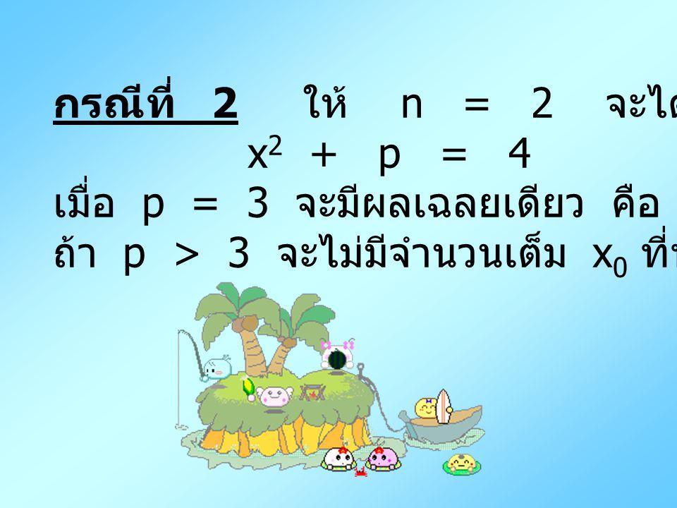 กรณีที่ 2 ให้ n = 2 จะได้ x 2 + p = 4 เมื่อ p = 3 จะมีผลเฉลยเดียว คือ ( 1, 2 ) ถ้า p > 3 จะไม่มีจำนวนเต็ม x 0 ที่ทำให้ x 0 2 + p = 4