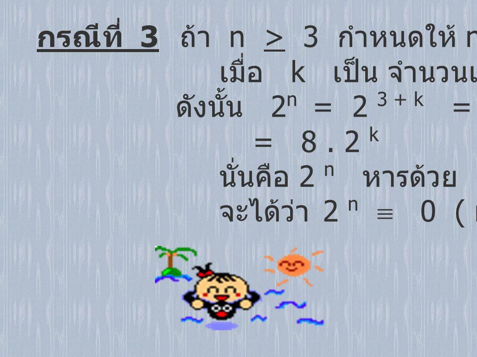 กรณีที่ 3 ถ้า n > 3 กำหนดให้ n = 3 + k เมื่อ k เป็น จำนวนเต็มบวกหรือ 0 ดังนั้น 2 n = 2 3 + k = 2 3. 2 k = 8. 2 k นั่นคือ 2 n หารด้วย 8 ลงตัว จะได้ว่า