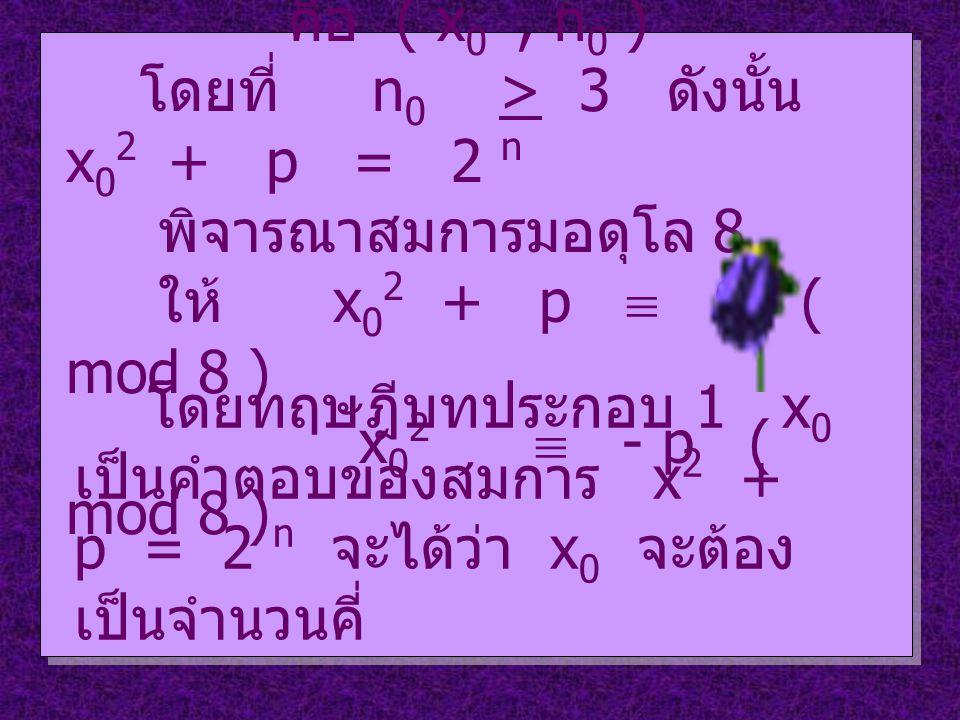 สมมติว่าสมการ ( 3 ) มีผลเฉลย คือ ( x 0, n 0 ) โดยที่ n 0 > 3 ดังนั้น x 0 2 + p = 2 n พิจารณาสมการมอดุโล 8 ให้ x 0 2 + p  0 ( mod 8 ) x 0 2  - p ( mod 8 ) โดยทฤษฎีบทประกอบ 1 x 0 เป็นคำตอบของสมการ x 2 + p = 2 n จะได้ว่า x 0 จะต้อง เป็นจำนวนคี่