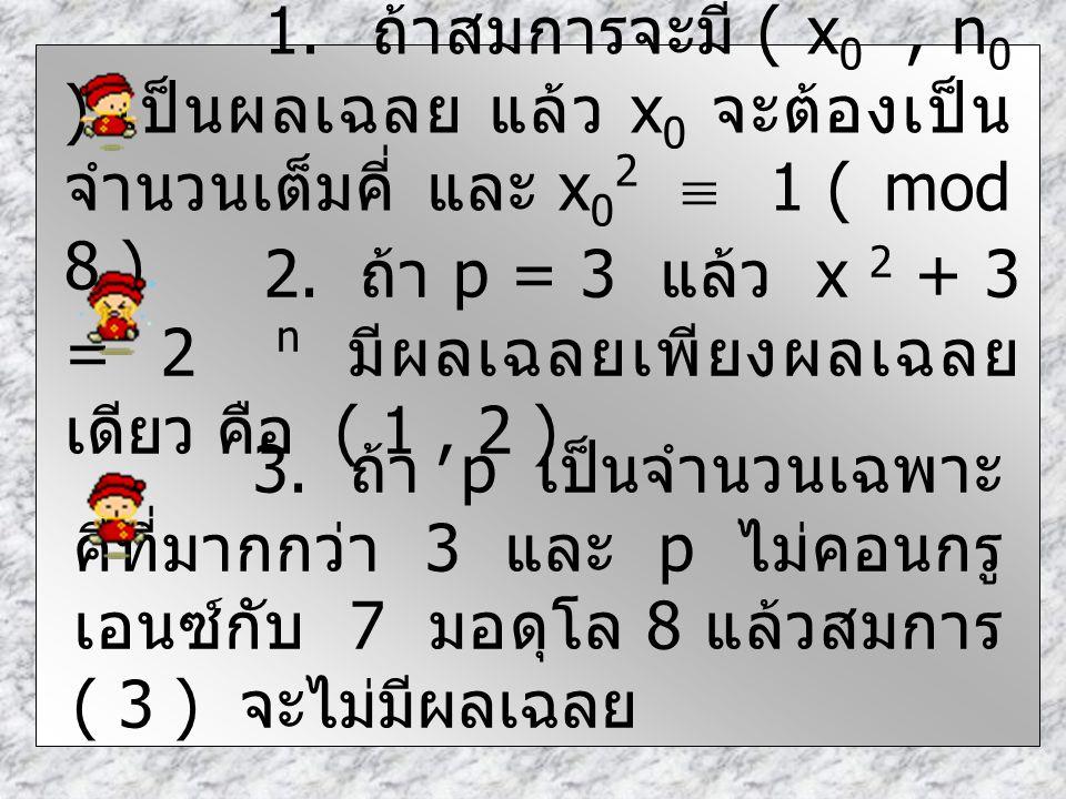 1. ถ้าสมการจะมี ( x 0, n 0 ) เป็นผลเฉลย แล้ว x 0 จะต้องเป็น จำนวนเต็มคี่ และ x 0 2  1 ( mod 8 ) 2. ถ้า p = 3 แล้ว x 2 + 3 = 2 n มีผลเฉลยเพียงผลเฉลย เ
