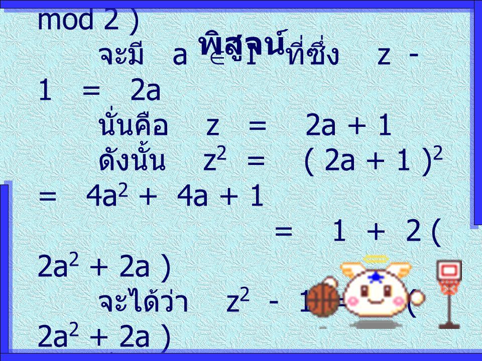 พิสูจน์ (  ) ให้ z  1 ( mod 2 ) จะมี a  I ที่ซึ่ง z - 1 = 2a นั่นคือ z = 2a + 1 ดังนั้น z 2 = ( 2a + 1 ) 2 = 4a 2 + 4a + 1 = 1 + 2 ( 2a 2 + 2a ) จะได้ว่า z 2 - 1 = 2 ( 2a 2 + 2a ) นั่นคือ z 2  1 ( mod 2 )