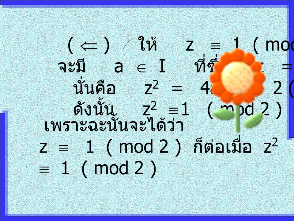 (  ) ให้ z  1 ( mod 2 ) จะมี a  I ที่ซึ่ง z = 2a นั่นคือ z 2 = 4a 2 = 2 ( 2a 2 ) ดังนั้น z 2  1 ( mod 2 ) เพราะฉะนั้นจะได้ว่า z  1 ( mod 2 ) ก็ต่อเมื่อ z 2  1 ( mod 2 )
