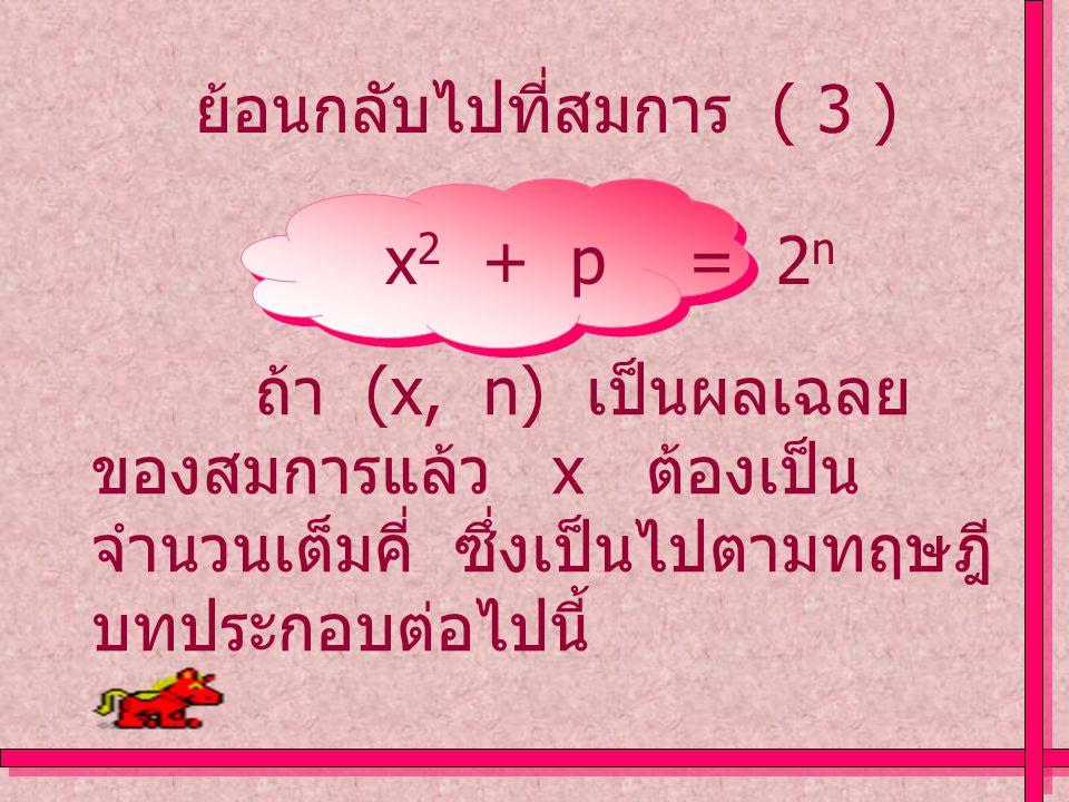 ย้อนกลับไปที่สมการ ( 3 ) x 2 + p = 2 n ถ้า (x, n) เป็นผลเฉลย ของสมการแล้ว x ต้องเป็น จำนวนเต็มคี่ ซึ่งเป็นไปตามทฤษฎี บทประกอบต่อไปนี้