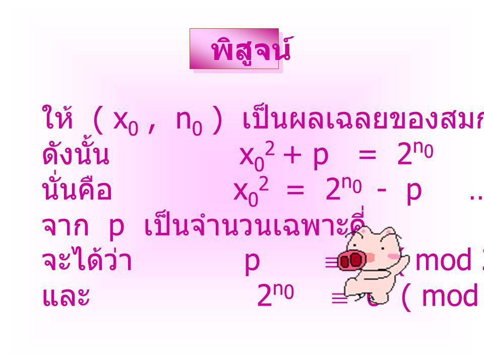 ให้ ( x 0, n 0 ) เป็นผลเฉลยของสมการ x 2 + p = 2 n ดังนั้น x 0 2 + p = 2 n 0 นั่นคือ x 0 2 = 2 n 0 - p …………… ( 1 ) จาก p เป็นจำนวนเฉพาะคี่ จะได้ว่า p  1 ( mod 2 ) และ 2 n 0  0 ( mod 2 ) พิสูจน์