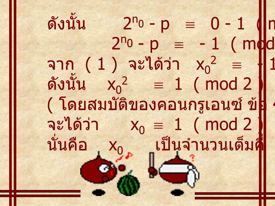 ดังนั้น 2 n 0 - p  0 - 1 ( mod 2 ) 2 n 0 - p  - 1 ( mod 2 ) จาก ( 1 ) จะได้ว่า x 0 2  - 1 ( mod 2 ) ดังนั้น x 0 2  1 ( mod 2 ) ( โดยสมบัติของคอนกรูเอนซ์ ข้อ 4 ) จะได้ว่า x 0  1 ( mod 2 ) นั่นคือ x 0 เป็นจำนวนเต็มคี่