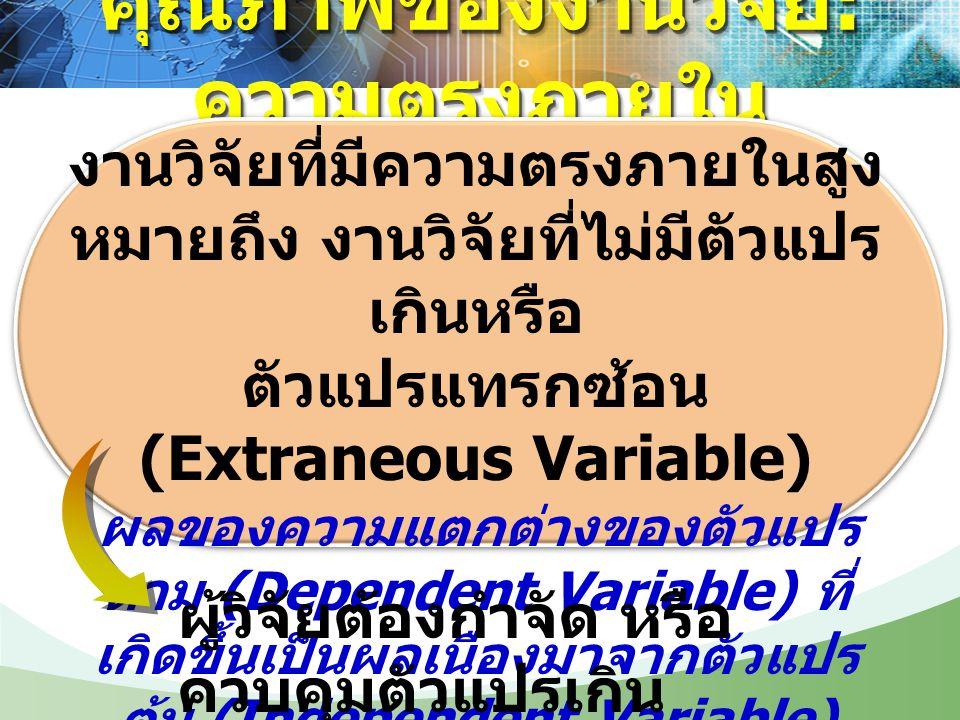 คุณภาพของงานวิจัย : ความตรงภายใน งานวิจัยที่มีความตรงภายในสูง หมายถึง งานวิจัยที่ไม่มีตัวแปร เกินหรือ ตัวแปรแทรกซ้อน (Extraneous Variable) ผลของความแต