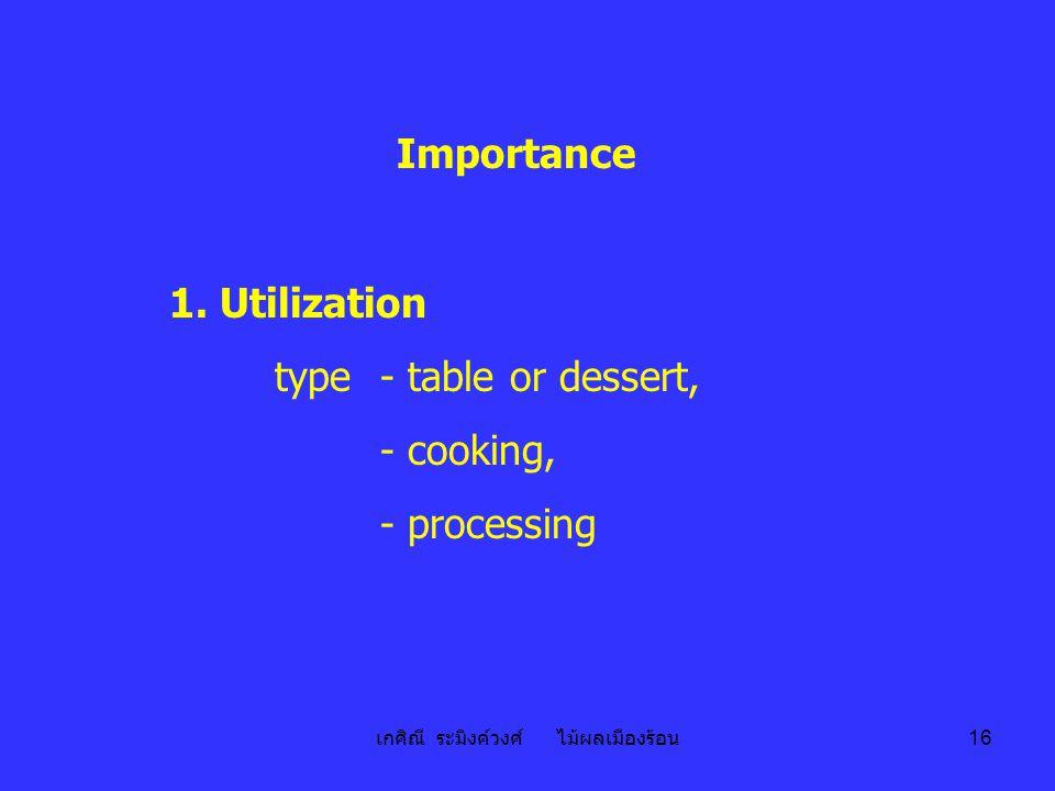 เกศิณี ระมิงค์วงศ์ ไม้ผลเมืองร้อน 16 Importance 1. Utilization type - table or dessert, - cooking, - processing