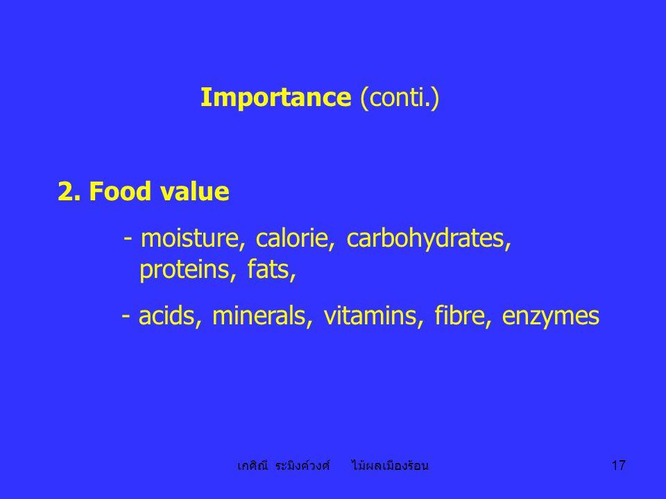 เกศิณี ระมิงค์วงศ์ ไม้ผลเมืองร้อน 17 Importance (conti.) 2. Food value - moisture, calorie, carbohydrates, proteins, fats, - acids, minerals, vitamins