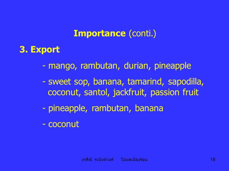 เกศิณี ระมิงค์วงศ์ ไม้ผลเมืองร้อน 18 Importance (conti.) 3. Export - mango, rambutan, durian, pineapple - sweet sop, banana, tamarind, sapodilla, coco