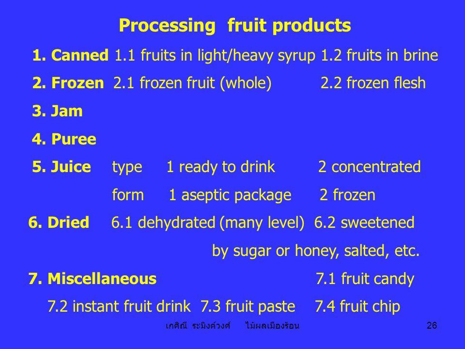เกศิณี ระมิงค์วงศ์ ไม้ผลเมืองร้อน 26 Processing fruit products 1. Canned 1.1 fruits in light/heavy syrup 1.2 fruits in brine 2. Frozen 2.1 frozen frui