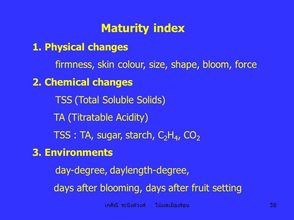 เกศิณี ระมิงค์วงศ์ ไม้ผลเมืองร้อน 38 Maturity index 1. Physical changes firmness, skin colour, size, shape, bloom, force 2. Chemical changes TSS (Tota