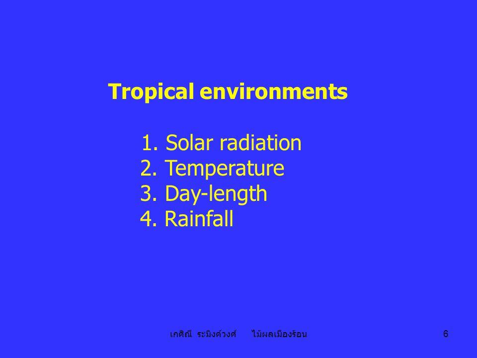 เกศิณี ระมิงค์วงศ์ ไม้ผลเมืองร้อน 6 Tropical environments 1. Solar radiation 2. Temperature 3. Day-length 4. Rainfall