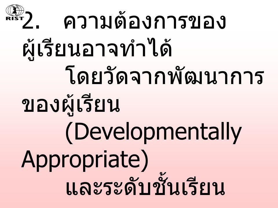2. ความต้องการของ ผู้เรียนอาจทำได้ โดยวัดจากพัฒนาการ ของผู้เรียน (Developmentally Appropriate) และระดับชั้นเรียน