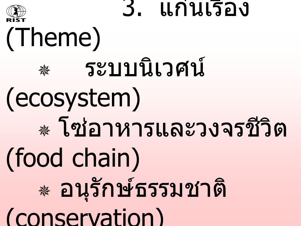 3. แก่นเรื่อง (Theme)  ระบบนิเวศน์ (ecosystem)  โซ่อาหารและวงจรชีวิต (food chain)  อนุรักษ์ธรรมชาติ (conservation)