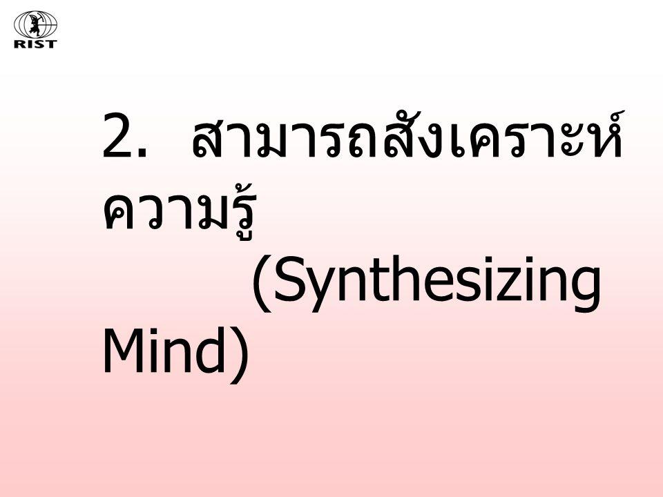 2. สามารถสังเคราะห์ ความรู้ (Synthesizing Mind)