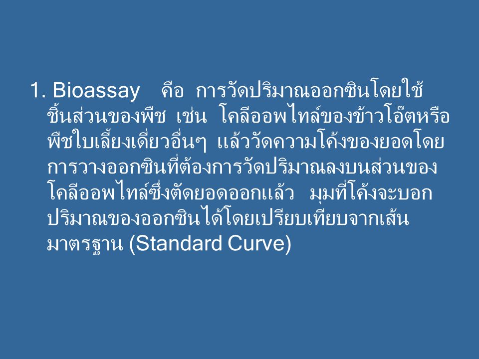 1. Bioassay คือ การวัดปริมาณออกซินโดยใช้ ชิ้นส่วนของพืช เช่น โคลีออพไทล์ของข้าวโอ๊ตหรือ พืชใบเลี้ยงเดี่ยวอื่นๆ แล้ววัดความโค้งของยอดโดย การวางออกซินที