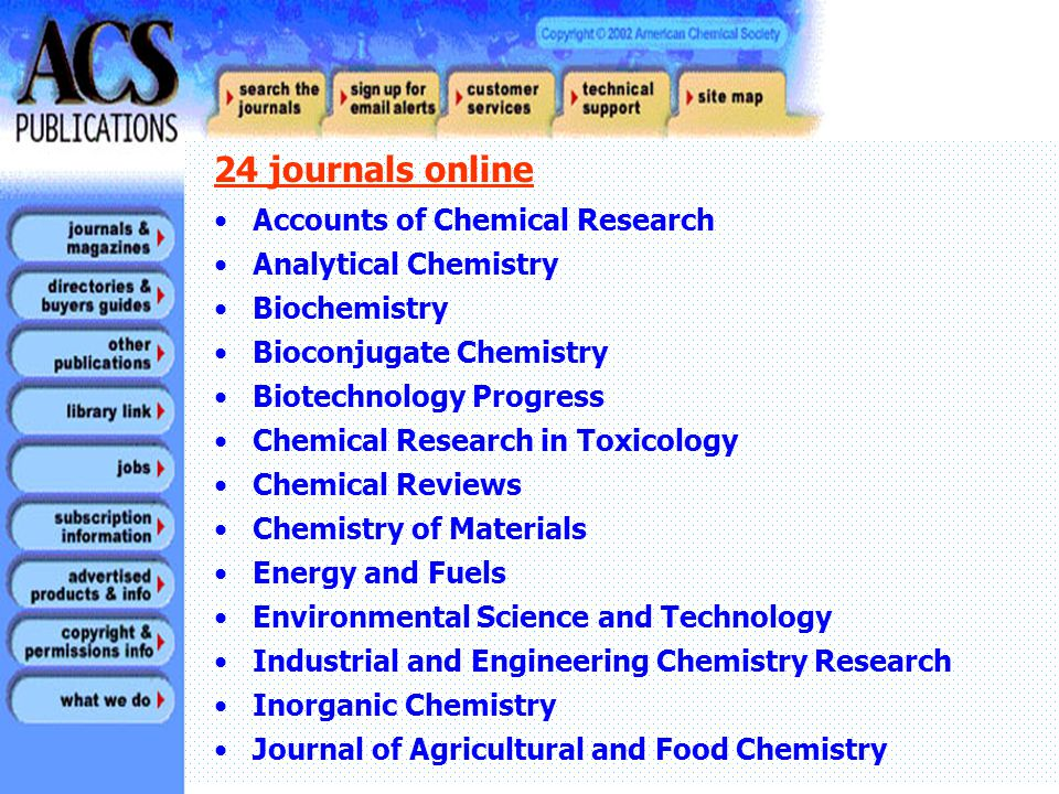 Journal of Chemical and Engineering Data Journal of Chemical Information and Computer Sciences Journal of Medicinal Chemistry Journal of Natural Products Journal Of Organic Chemistry Journal Of Physical Chemistry, The Journal Of The American Chemical Society Langmuir Macromolecules Organic Process Research and Development Organometallics 24 journals online