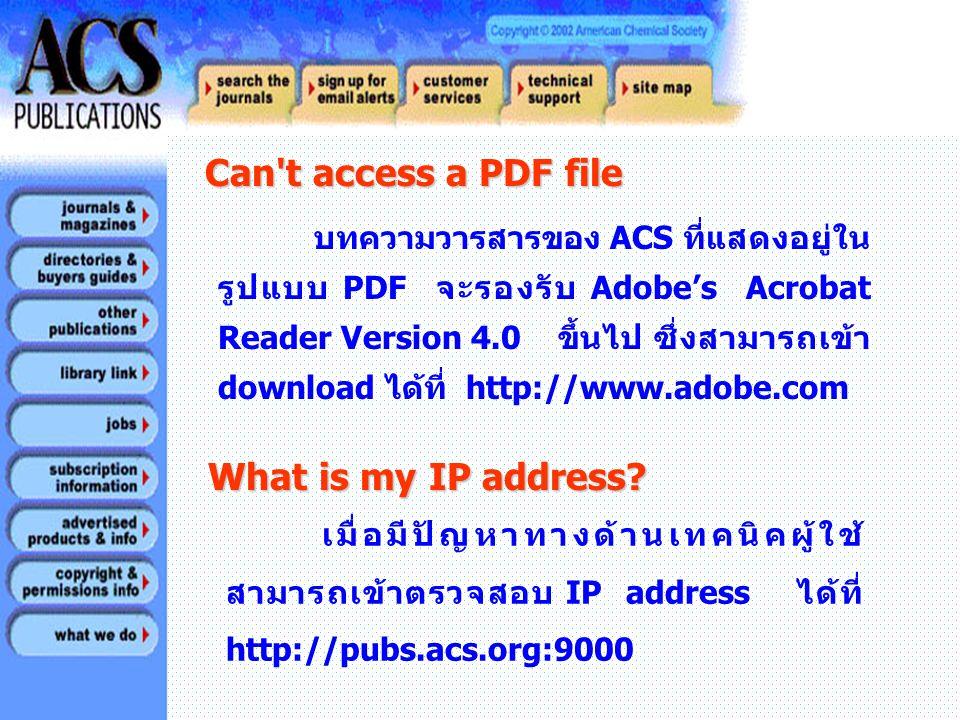 Can t access a PDF file Can t access a PDF file บทความวารสารของ ACS ที่แสดงอยู่ใน รูปแบบ PDF จะรองรับ Adobe's Acrobat Reader Version 4.0 ขึ้นไป ซึ่งสามารถเข้า download ได้ที่ http://www.adobe.com What is my IP address.