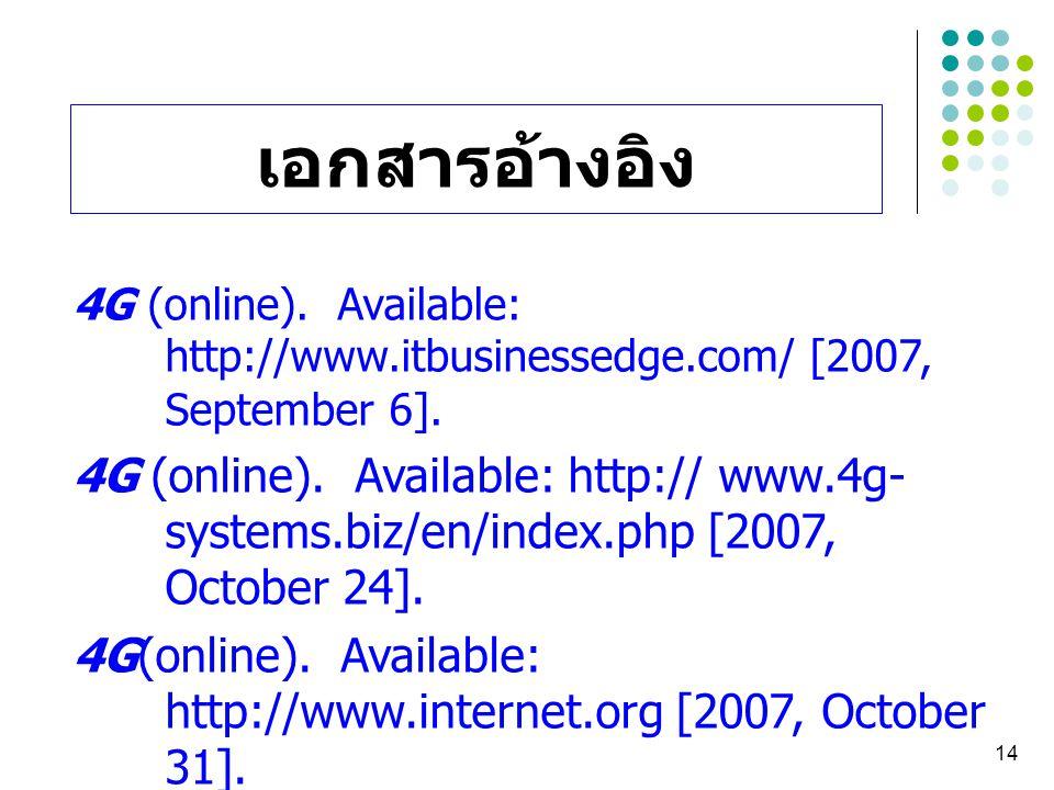 14 เอกสารอ้างอิง 4G (online). Available: http://www.itbusinessedge.com/ [2007, September 6]. 4G (online). Available: http:// www.4g- systems.biz/en/in