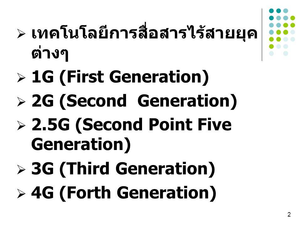2  เทคโนโลยีการสื่อสารไร้สายยุค ต่างๆ  1G (First Generation)  2G (Second Generation)  2.5G (Second Point Five Generation)  3G (Third Generation)