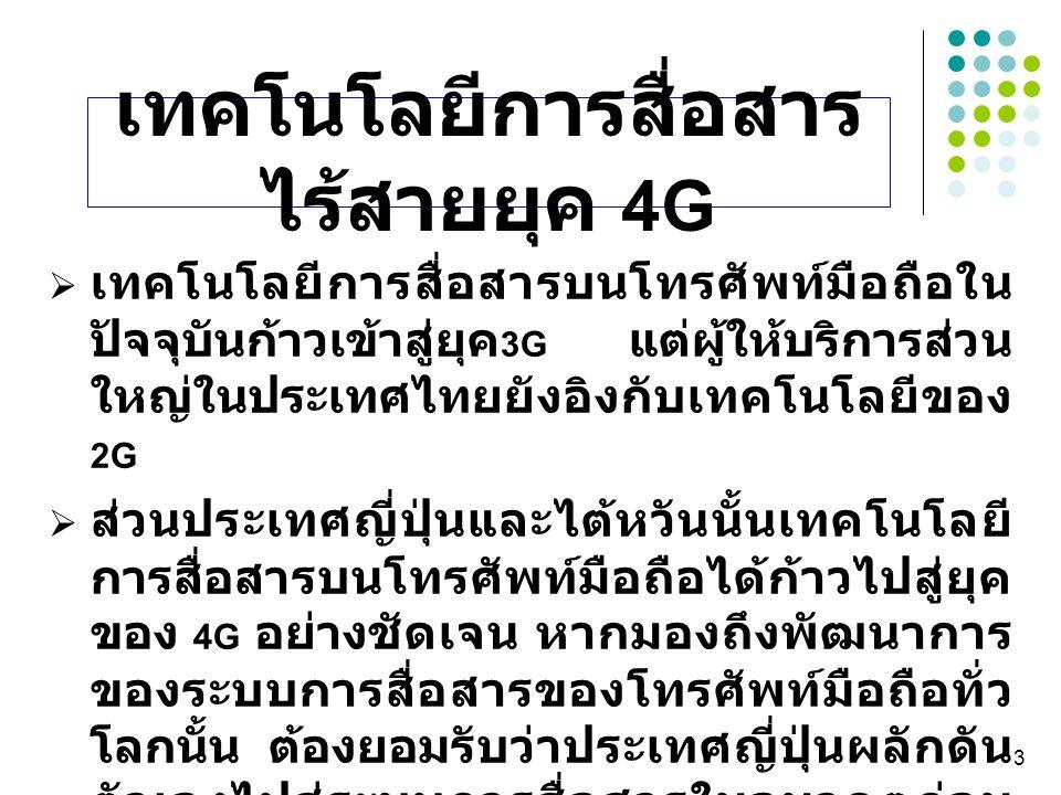 3  เทคโนโลยีการสื่อสารบนโทรศัพท์มือถือใน ปัจจุบันก้าวเข้าสู่ยุค 3G แต่ผู้ให้บริการส่วน ใหญ่ในประเทศไทยยังอิงกับเทคโนโลยีของ 2G  ส่วนประเทศญี่ปุ่นและ