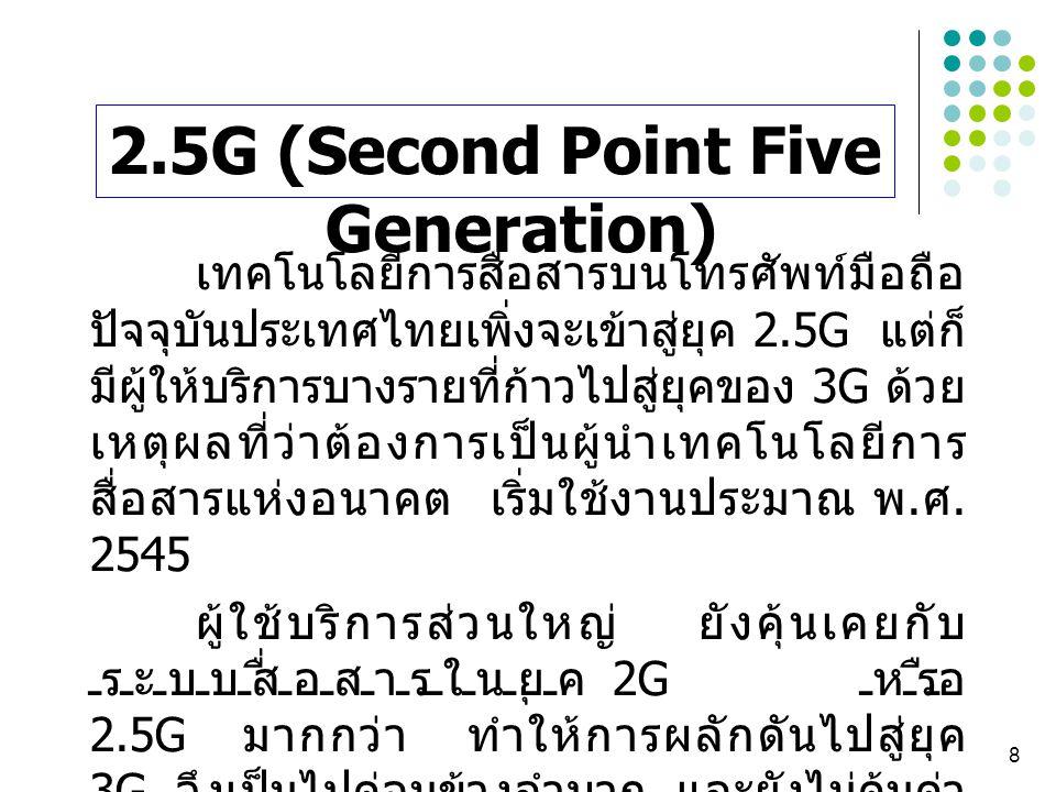 8 เทคโนโลยีการสื่อสารบนโทรศัพท์มือถือ ปัจจุบันประเทศไทยเพิ่งจะเข้าสู่ยุค 2.5G แต่ก็ มีผู้ให้บริการบางรายที่ก้าวไปสู่ยุคของ 3G ด้วย เหตุผลที่ว่าต้องการ