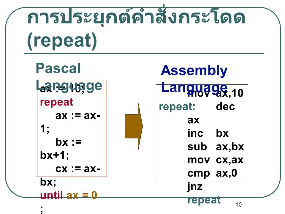 10 การประยุกต์คำสั่งกระโดด (repeat) ax := 10; repeat ax := ax- 1; bx := bx+1; cx := ax- bx; until ax = 0 ; dx := dx + 10; movax,10 repeat:dec ax incbx